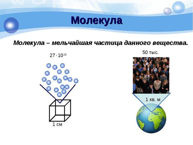 Молекула Молекула – мельчайшая частица данного вещества. 1 см 271018 50 тыс....