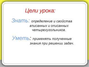 Цели урока: Знать: определение и свойства вписанных и описанных четырехугольн