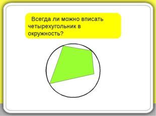 Всегда ли можно вписать четырехугольник в окружность?