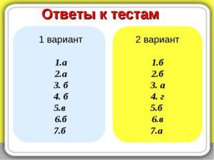 Ответы к тестам 1 вариант 1.а 2.а 3. б 4. б 5.в 6.б 7.б 2 вариант 1.б 2.б 3.