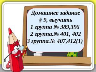 Домашнее задание § 9, выучить 1 группа № 389,396 2 группа.№ 401, 402 3 группа