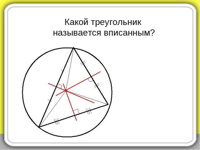 Какой треугольник называется вписанным?