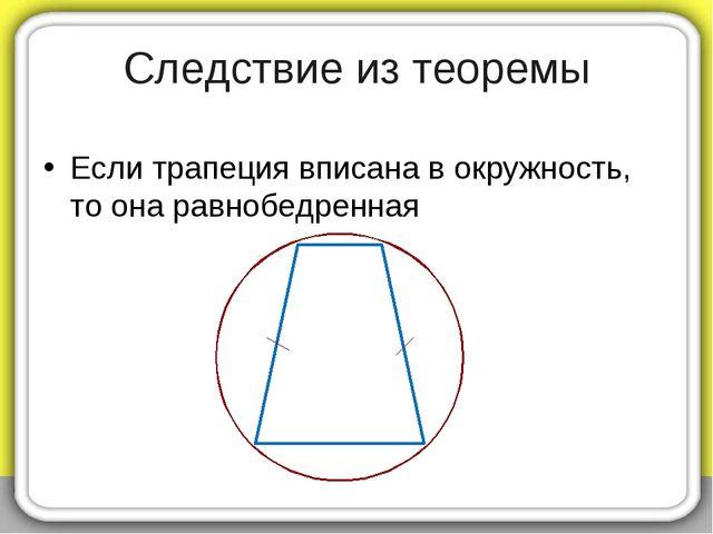 Следствие из теоремы Если трапеция вписана в окружность, то она равнобедренная
