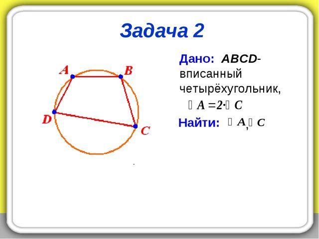 Задача 2 Дано: ABCD- вписанный четырёхугольник, Найти: . ,