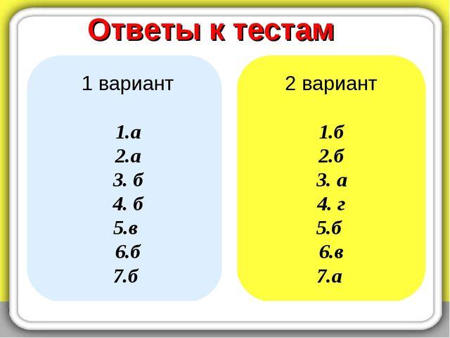Ответы к тестам 1 вариант 1.а 2.а 3. б 4. б 5.в 6.б 7.б 2 вариант 1.б 2.б 3....