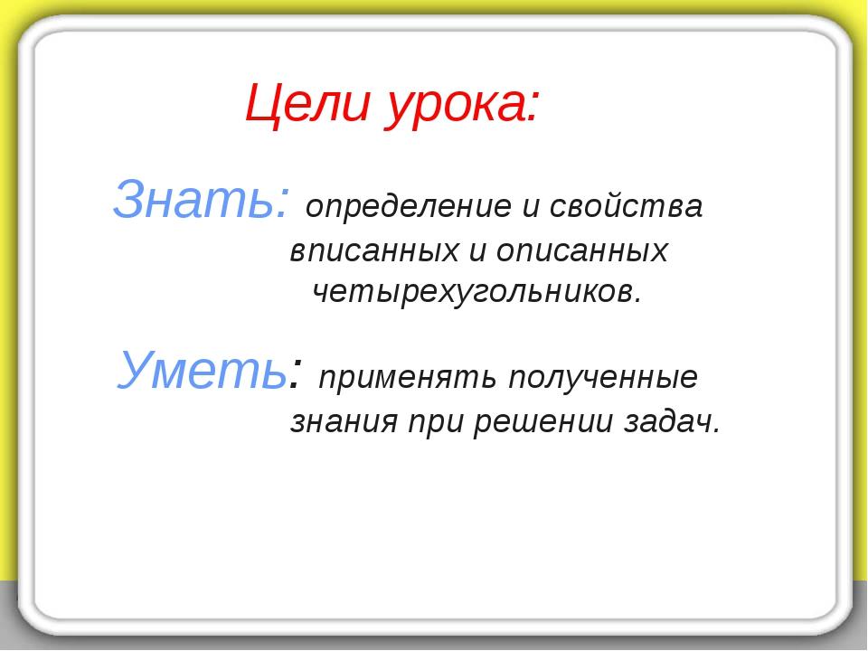 Цели урока: Знать: определение и свойства вписанных и описанных четырехугольн...