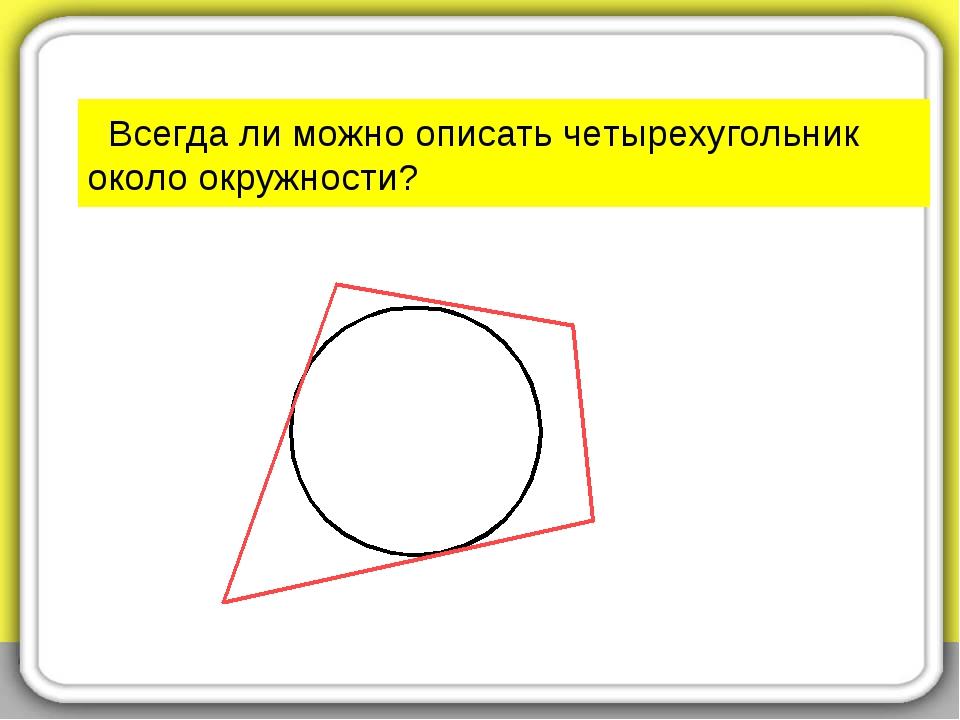 Всегда ли можно описать четырехугольник около окружности?