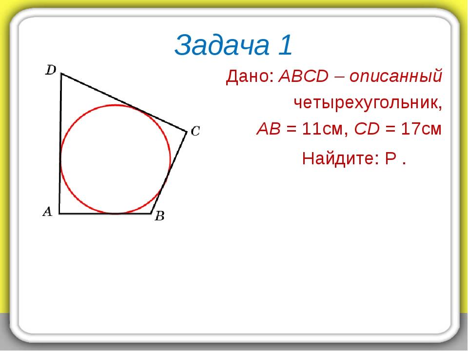 Задача 1 Дано: ABCD – описанный четырехугольник, AB = 11см, CD = 17см Найдите...