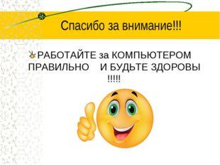 Спасибо за внимание!!! РАБОТАЙТЕ за КОМПЬЮТЕРОМ ПРАВИЛЬНО И БУДЬТЕ ЗДОРОВЫ !!
