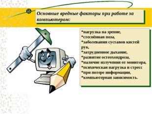Основные вредные факторыпри работе за компьютером: *нагрузка на зрение, *сте