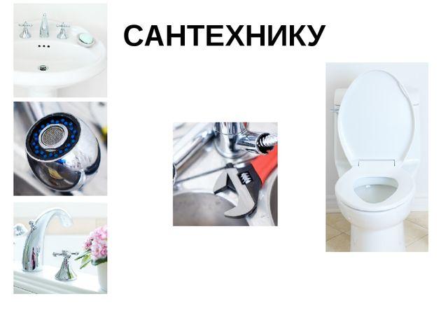 САНТЕХНИКУ