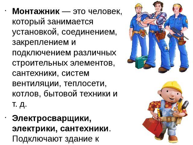 Монтажник— это человек, который занимается установкой, соединением, закрепле...