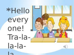 Hello everyone! Tra-la-la-la-la. Hello everyone! Tra-la-la-la-la. Hello every