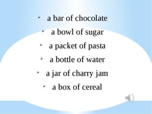 a bar of chocolate a bowl of sugar a packet of pasta a bottle of water a jar