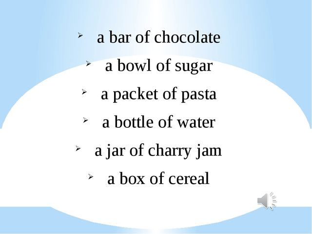 a bar of chocolate a bowl of sugar a packet of pasta a bottle of water a jar...