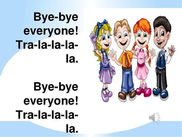 Bye-bye everyone! Tra-la-la-la-la. Bye-bye everyone! Tra-la-la-la-la. Bye-bye...