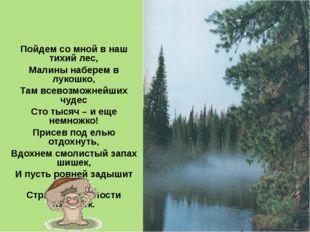 Пойдем со мной в наш тихий лес, Малины наберем в лукошко, Там всевозможнейших