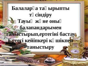Балаларға тақырыпты түсіндіру Тауық және оның балапандарымен таныстырып,ертег