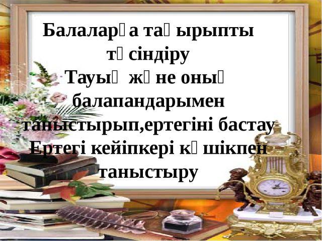 Балаларға тақырыпты түсіндіру Тауық және оның балапандарымен таныстырып,ертег...