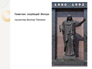 Памятник скорбящей Матери скульптор Виктор Ткаченко