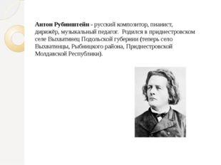 Антон Рубинштейн - русский композитор, пианист, дирижёр, музыкальный педагог.