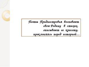 Поэты Приднестровья воспевают свою Родину в стихах, описывают ее красоту, пре