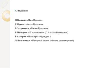 О Пушкине Н.Бычкова «Наш Пушкин». Е.Чудная. «Читая Пушкина». В.Захарченко. «Ч