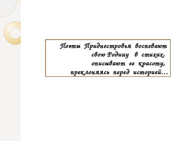 Поэты Приднестровья воспевают свою Родину в стихах, описывают ее красоту, пре...