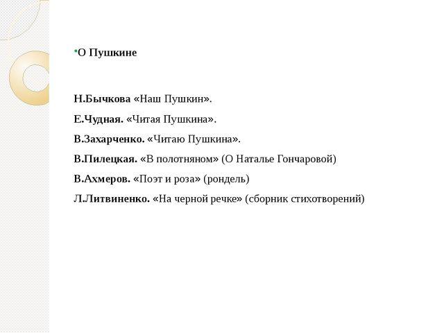 О Пушкине Н.Бычкова «Наш Пушкин». Е.Чудная. «Читая Пушкина». В.Захарченко. «Ч...