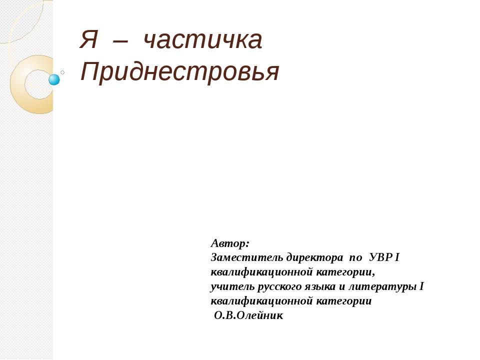 Я – частичка Приднестровья Автор: Заместитель директора по УВР I квалификацио...