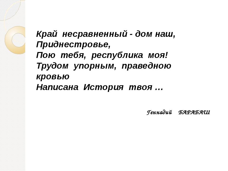 Край несравненный - дом наш, Приднестровье, Пою тебя, республика моя! Трудом...