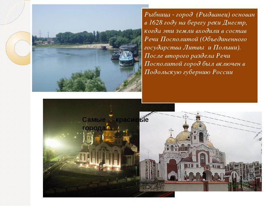 Рыбница - город (Рыдванец) основан в 1628 году на берегу реки Днестр, когда э...