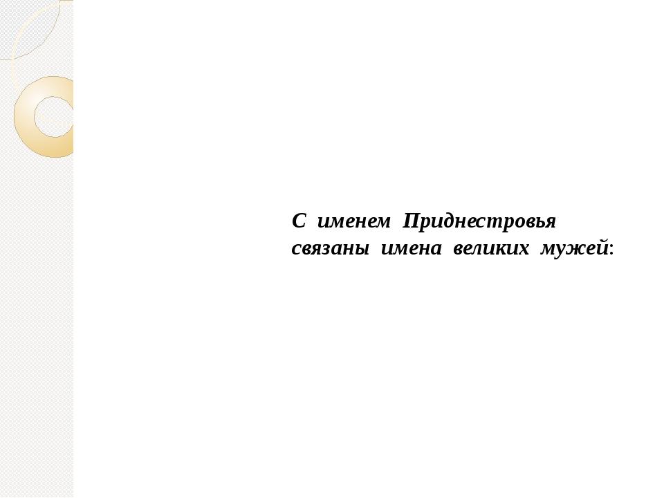 С именем Приднестровья связаны имена великих мужей: