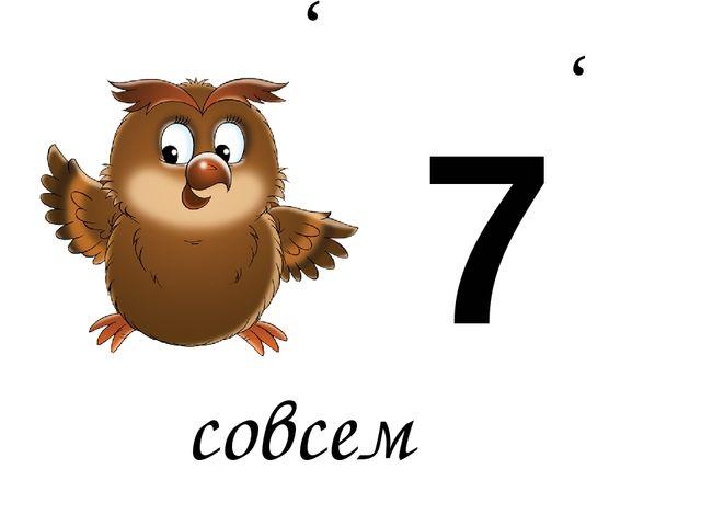 совсем 7 , ,