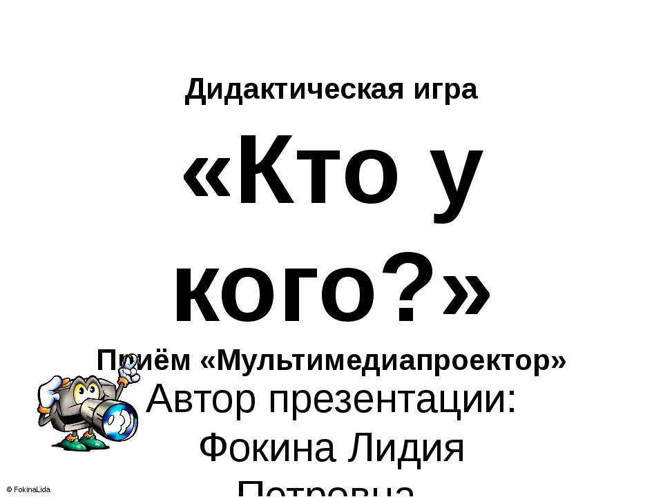 Дидактическая игра «Кто у кого?» Приём «Мультимедиапроектор» Автор презентаци...