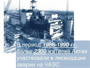 В период 1986-1990 гг. более 2300 жителей Алтая участвовали в ликвидации авар