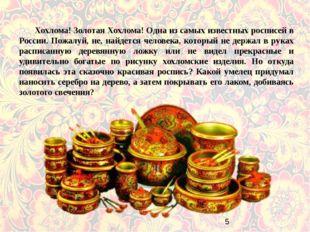 Хохлома! Золотая Хохлома! Одна из самых известных росписей в России. Пожалу