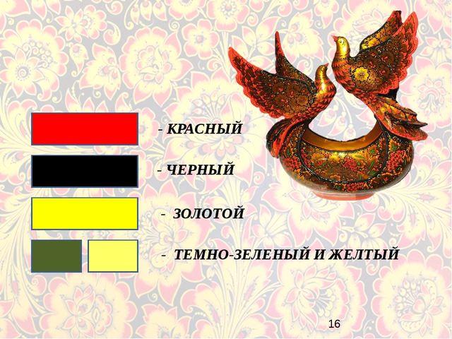 - КРАСНЫЙ - ЧЕРНЫЙ - ЗОЛОТОЙ - ТЕМНО-ЗЕЛЕНЫЙ И ЖЕЛТЫЙ