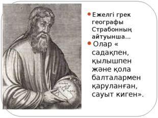 Ежелгі грек географы Страбонның айтуынша... Олар « садақпен, қылышпен және қо