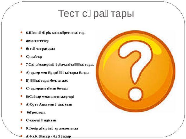 Тест сұрақтары 6.Шошақ бөрік киіп жүретін сақтар. а)массагеттер б) сақ-тигра...