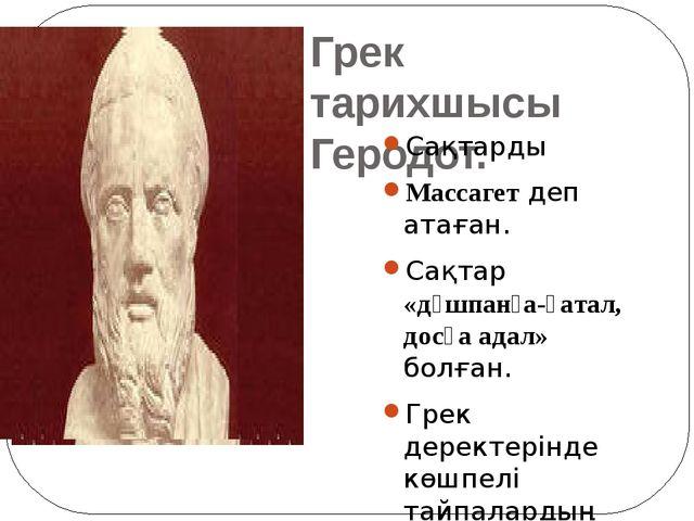 Грек тарихшысы Геродот. Сақтарды Массагет деп атаған. Сақтар «дұшпанға-қатал,...