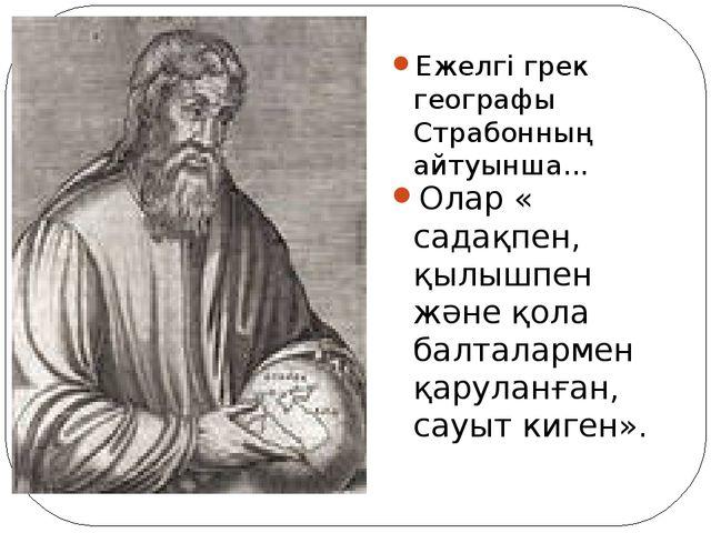 Ежелгі грек географы Страбонның айтуынша... Олар « садақпен, қылышпен және қо...