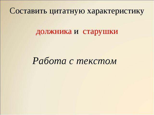 Составить цитатную характеристику должника и старушки Работа с текстом