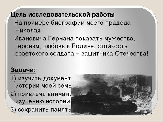 Цель исследовательской работы На примере биографии моего прадеда Николая Ива...