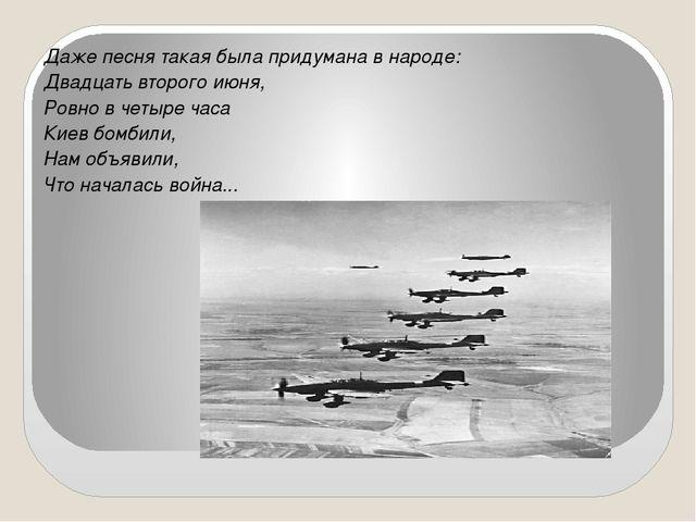 Даже песня такая была придумана в народе: Двадцать второго июня, Ровно в чет...