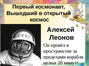 Первый космонавт, Вышедший в открытый космос Алексей Леонов Он провёл в прост