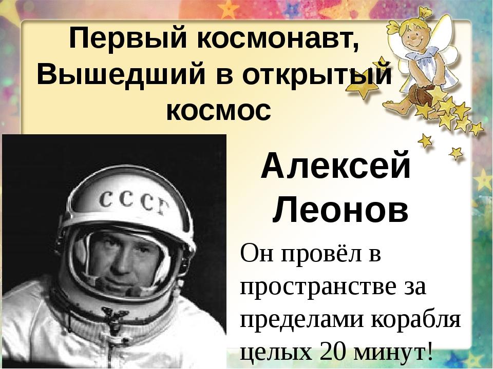 Первый космонавт, Вышедший в открытый космос Алексей Леонов Он провёл в прост...