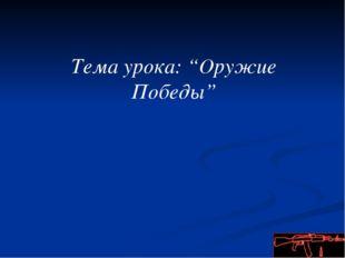 """Тема урока: """"Оружие Победы"""""""