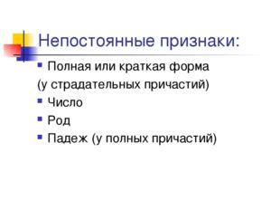Непостоянные признаки: Полная или краткая форма (у страдательных причастий) Ч