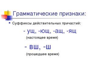 Грамматические признаки: Суффиксы действительных причастий: - ущ, -ющ, -ащ, -